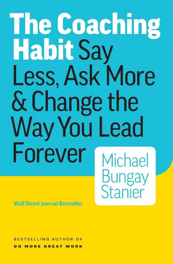 https://www.amazon.com/Coaching-Habit-Less-Change-Forever/dp/0978440749/ref=sr_1_1?s=books&ie=UTF8&qid=1536175200&sr=1-1&keywords=the+coach+habit